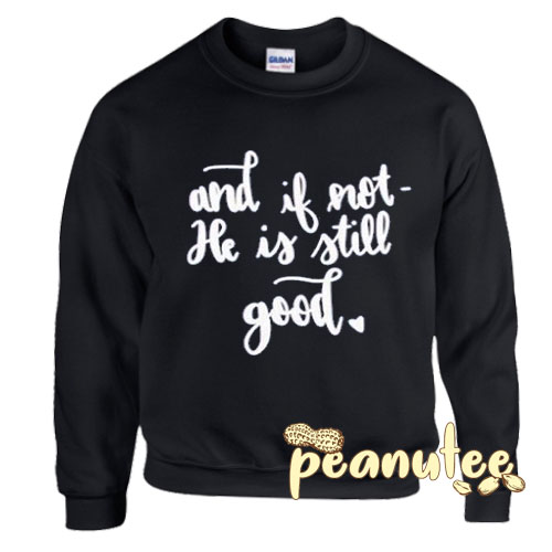 And if Not He is still Good Sweatshirt