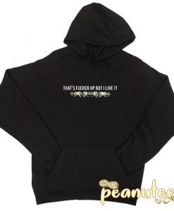 That's Fucked Up But I Like It hoodie