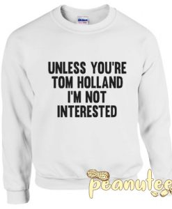Unless You're Tom Holland I'm Not Interested Sweatshirt