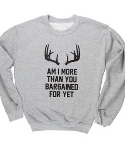 Am I More Than You Bargained For Yet Crewneck Sweatshirt AY