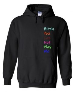 Bitch you can not play me hoodie AY