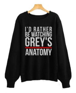 I'd Rather Be Warching Grey's Anatomy Sweatshirt ay