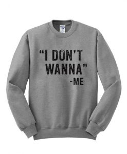 I Dont Wanna Me Sweatshirt ay