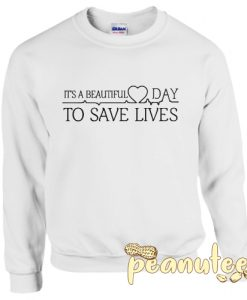 Its Beautiful Day to Save Lives Sweatshirt