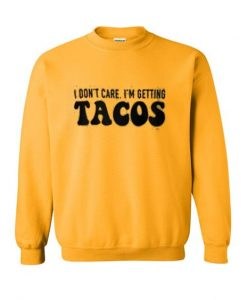 I don't care i'm getting tacos sweatshirt ay