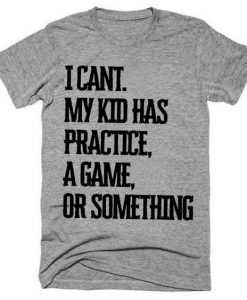 I Can't My Kid Has A Practice A Game Or Something TshirtAY