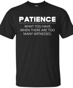 Patience What You Have TSHIRT AY