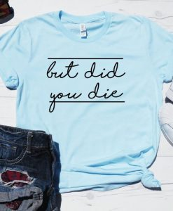 But Did You Die Shirt AY