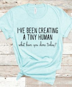 I've Been Creating a Tiny Human Pregnancy Shirt AY