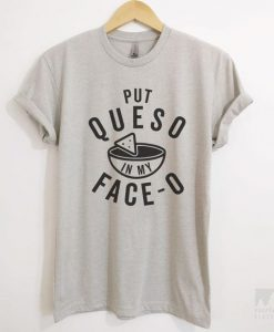 Put Queso In My Face-O T-shirt AY
