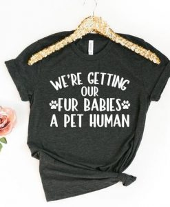 we're getting our fur babies a pet human shirt AY