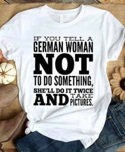 If You Tell A German Woman Not To Do Something Shell Do It Shirt AY