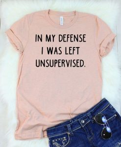 In My Defense I Was Left Unsupervised T-Shirt AY
