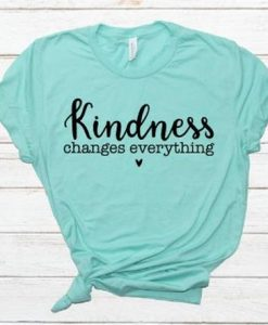 Kindness Changes Everything Shirt AY