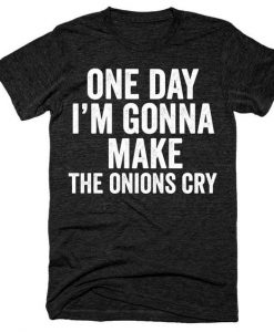 One day I'm gonna make the onions cry t-shirt AY
