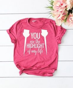 You are the highlight of my life shirt AY