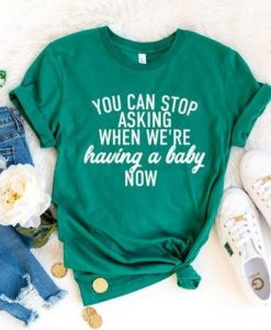 You can stop asking when we're having a baby now shirt AY