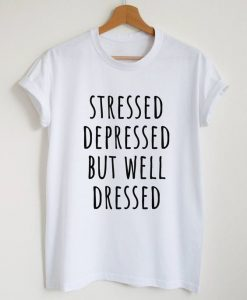 Stressed depressed but well dressed T-shirtAY