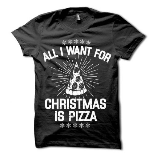 All I Want for Christmas is Pizza T-Shirt AY
