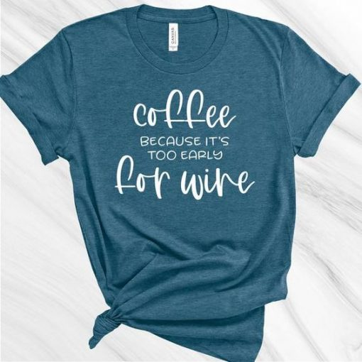 Coffee because it's too Early for Wine shirt AY