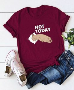 NOT TODAY TSHIRT AY