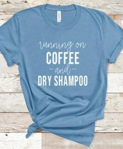 I Run on Coffee and Dry Shampoo AY