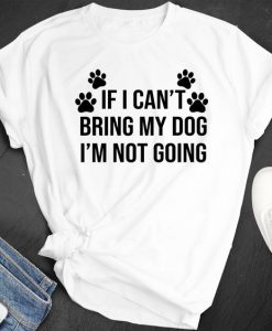 If I Can't Bring My Dog I'm Not Going Shirt, AY