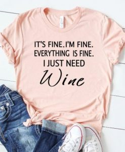 It's Fine I am Fine Everything is Fine I Just Need Wine T-Shirt AY
