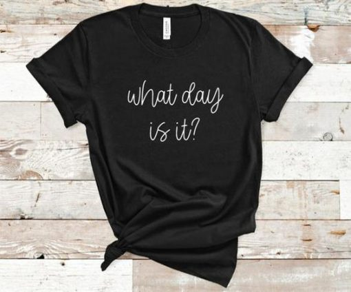 What Day Is It Shirt AY