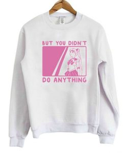 But You Didn't Do Anything Sailor Moon Sweatshirt - Copy