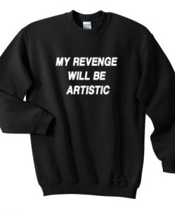my revenge will be artistic sweatshirt